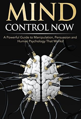 Mind Control NOW: A Powerful Guide to Manipulation, Persuasion and Human Psychology That Works!  by  James Darko