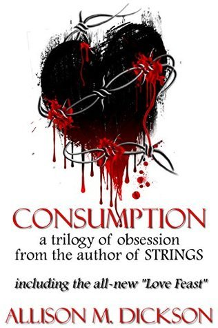 Consumption: A Trilogy of Obsession (The Consumption Trilogy #1-3) Allison M. Dickson