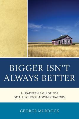 Bigger Isnt Always Better: A Leadership Guide for Small School Administrators George Murdock