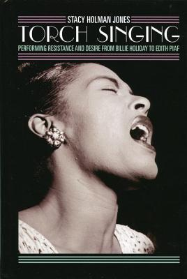 Torch Singing: Performing Resistance and Desire from Billie Holiday to Edith Piaf  by  Stacy Holman Jones