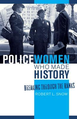 Policewomen Who Made History: Breaking Through the Ranks Robert L. Snow