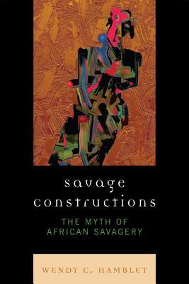 Savage Constructions: The Myth of African Savagery  by  Wendy C Hamblet