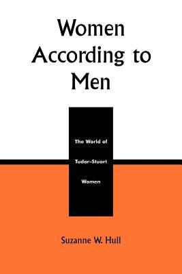 Women According to Men: The World of Tudor-Stuart Women  by  Suzanne W Hull
