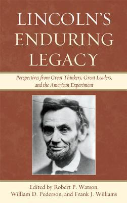 Lincolns Enduring Legacy: Perspective from Great Thinkers, Great Leaders, and the American Experiment Robert P. Watson