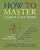 How to Master a Great Golf Swing: Fifteen Fundamentals to Build a Great Swing