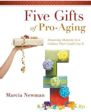 Five Gifts of Pro-Aging: Honoring Maturity in a Culture That Could Use It Marcia Newman