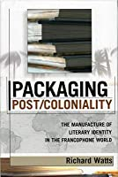 Packaging Post/Coloniality: The Manufacture of Literary Identity in the Francophone World