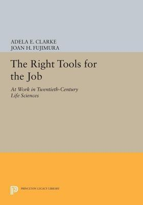 The Right Tools for the Job: At Work in Twentieth-Century Life Sciences: At Work in Twentieth-Century Life Sciences  by  Adela E. Clarke