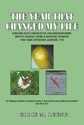 The Year That Changed My Life: Surviving Acute Pancreatitis, Cholangiocarcinoma, Whipple Surgery, Chemo & Radiation Therapies First-Hand Experience &  by  Eddie M Leung