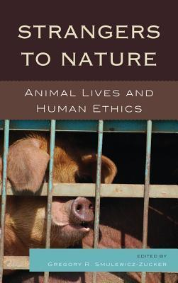 Strangers to Nature: Animal Lives and Human Ethics  by  Gregory R Smulewicz-Zucker