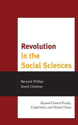 Revolution in the Social Sciences: Beyond Control Freaks, Conformity, and Tunnel Vision Bernard S. Phillips