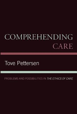 Comprehending Care: Problems and Possibilities in the Ethics of Care  by  Tove Pettersen