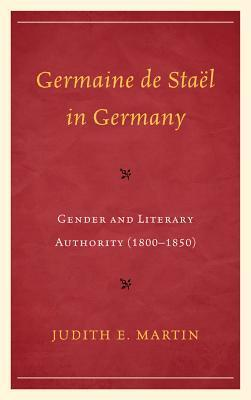 Germaine de Stael in Germany: Gender and Literary Authority (1800-1850) Judith E Martin