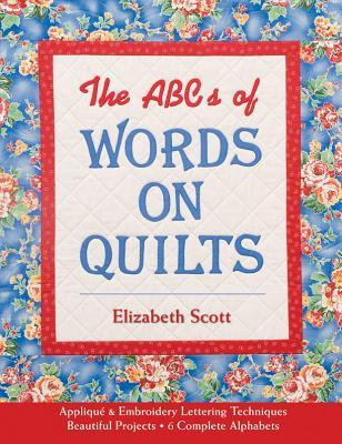 The ABCs of Words on Quilts: Applique & Embroidery - Lettering Techniques - Beautiful Projects - 6 Complete Alphabets  by  Elizabeth   Scott
