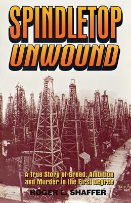 Spindletop Unwound: A True Story of Greed, Ambition and Murder in the First Degree Roger L Shaffer