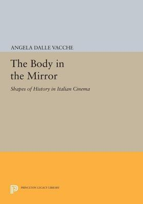 The Body in the Mirror: Shapes of History in Italian Cinema: Shapes of History in Italian Cinema  by  Angela Dalle Vacche