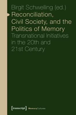 Reconciliation, Civil Society, and the Politics of Memory: Transnational Initiatives in the 20th and 21st Century  by  Birgit Schwelling