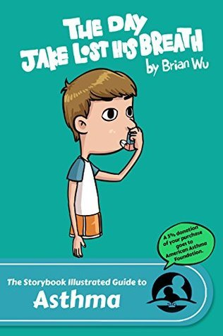 The Storybook Illustrated Guide to Asthma: The Day Jake Lost His Breath  by  Brian W. Wu