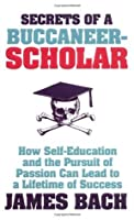 Secrets Of A Buccaneer Scholar: How Self Education And The Pursuit Of Passion Can Lead To A Lifetime Of Success
