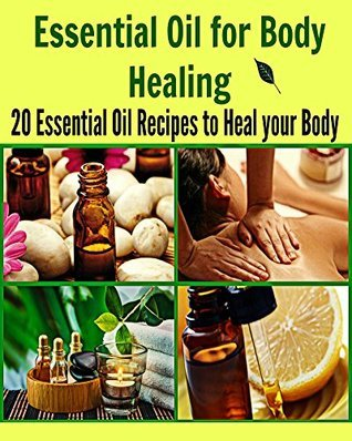 Essential Oil for Body Healing: 20 Essential Oil Recipes to Heal your Body  by  Deniz Oglo