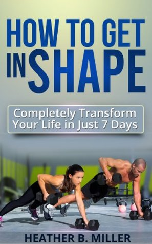How To Get in Shape: Completely Transform Your Life in Just 7 Days  by  Heather B. Miller