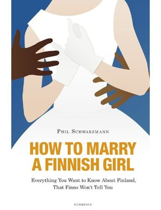 How to Marry a Finnish Girl - Everything You Want to Know about Finland, that Finns Wont Tell You  by  Phil Schwarzmann