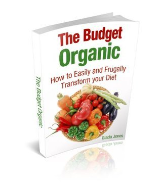 The Budget Organic: How to Easily and Frugally Transform your Diet  by  Giada Jones