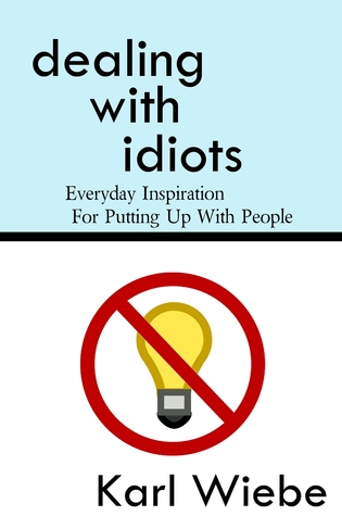 Dealing With Idiots: Everyday Inspiration For Putting Up With People Karl Wiebe