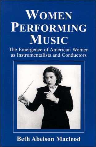 Women Performing Music: The Emergence of American Women as Classical Instrumentalists and Conductors  by  Beth Abelson Macleod