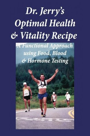 Dr. Jerrys Optimal Health and Vitality Recipe: A Functional Approach using Food, Blood and Hormone Testing  by  Jerry Moylan
