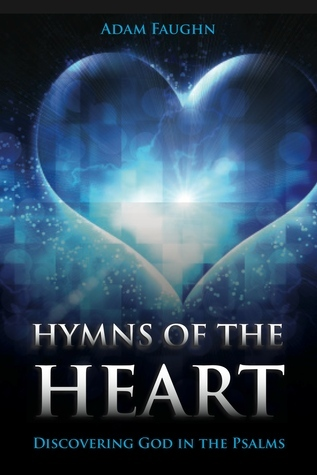 Hymns of the Heart: Discovering God in the Psalms  by  Adam Faughn