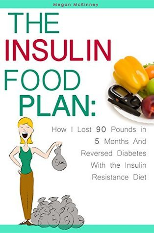 The Insulin Food Plan: How I Lost 90 Pounds in 5 Months and Reversed Diabetes with the Insulin Resistance Diet  by  Megan Mckinney