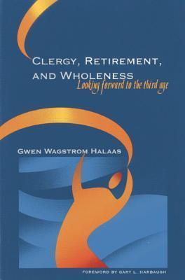 Clergy, Retirement, and Wholeness: Looking Forward to the Third Age Gwen Wagstrom Halaas