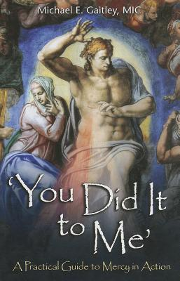 You Did It to Me: A Practical Guide to Mercy in Action  by  Michael E Gaitley