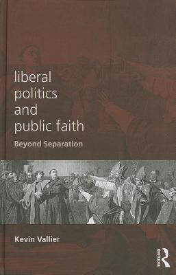Beyond Separation: Uniting Liberal Politics and Public Faith Kevin Vallier