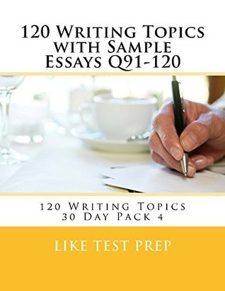 120 Writing Topics with Sample Essays Q91-120 (120 Writing Topics 30 Day Pack Book 4)  by  Like Test Prep
