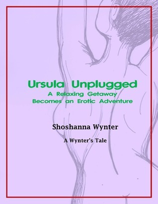 Ursula Unplugged: A Relaxing Getaway Becomes an Erotic Adventure Shoshanna Wynter