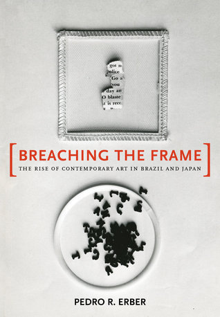 Breaching the Frame: The Rise of Contemporary Art in Brazil and Japan  by  Pedro Rabelo Erber