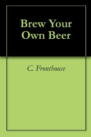 Brew Your Own Beer  by  C. Fronthouse