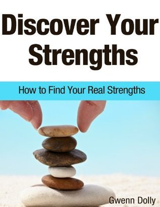 Discover Your Strengths: How To Find Your Real Strengths Gwenn Dolly
