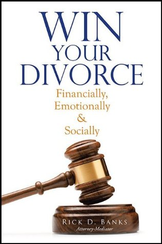 Win Your Divorce: Financially, Emotionally & Socially  by  Rick D. Banks