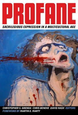 Profane: Sacrilegious Expression in a Multicultural Age  by  Christopher S Grenda