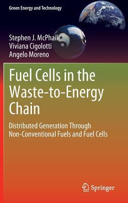 Fuel Cells in the Waste-To-Energy Chain: Distributed Generation Through Non-Conventional Fuels and Fuel Cells  by  Stephen J. McPhail