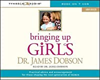 Bringing Up Girls (Abridged): Practical Advice and Encouragement for Those Shaping the Next Generation of Women