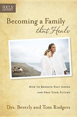 Becoming a Family That Heals: How to Resolve Past Issues and Free Your Future  by  Beverly Rodgers
