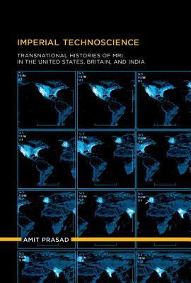 Imperial Technoscience: Transnational Histories of MRI in the United States, Britain, and India Amit Prasad