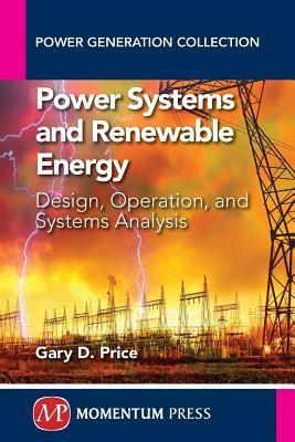 Power Systems and Renewable Energy: A Textbook for Design, Operation, and Analysis of Interconnected and Stand-Alone Renewable Energy Systems Gary D Price
