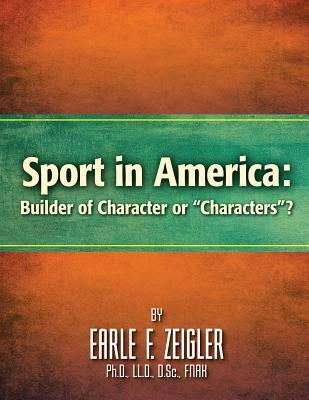 Sport in America: Builder of Character or Characters?  by  Earle F. Zeigler