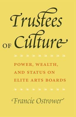 Trustees of Culture: Power, Wealth, and Status on Elite Arts Boards  by  Francie Ostrower