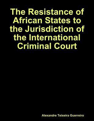 The Resistance of African States to the Jurisdiction of the International Criminal Court  by  Alexandre Guerreiro